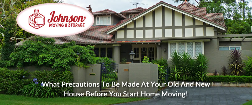 What Precautions To Be Made At Your Old And New House Before You Start Home Moving!