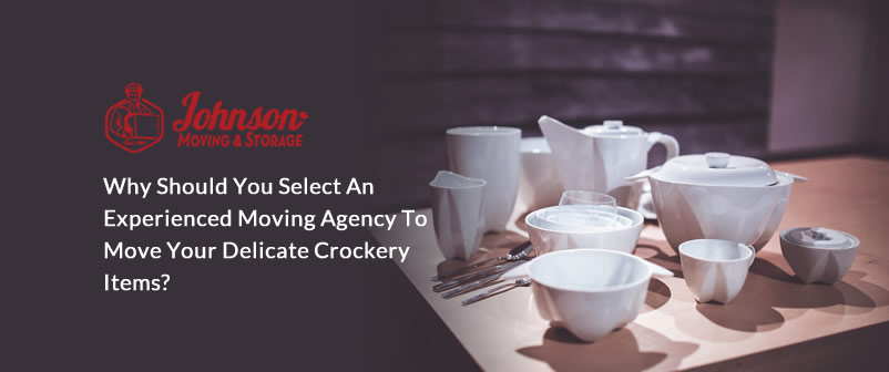 Why Should You Select an Experienced Moving Agency to Move Your Delicate Crockery Items